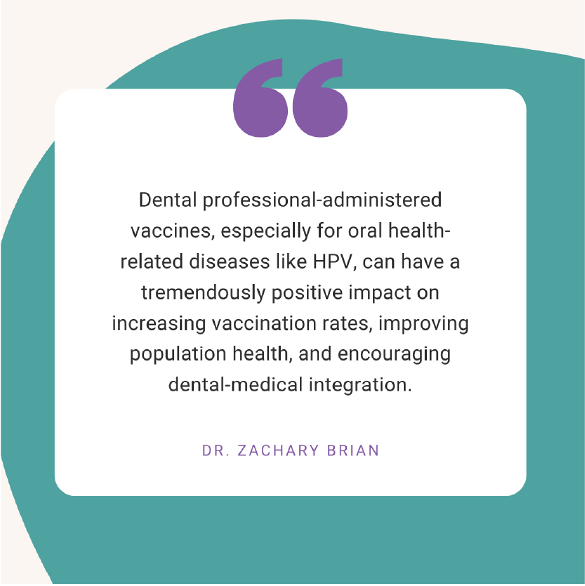 """Dental professional-administered vaccines, especially for oral health-related diseases like HPV, can have a tremendously positive impact on increasing vaccination rates, improving population health, and encouraging dental-medical integration."" - Dr. Zachary Brian"