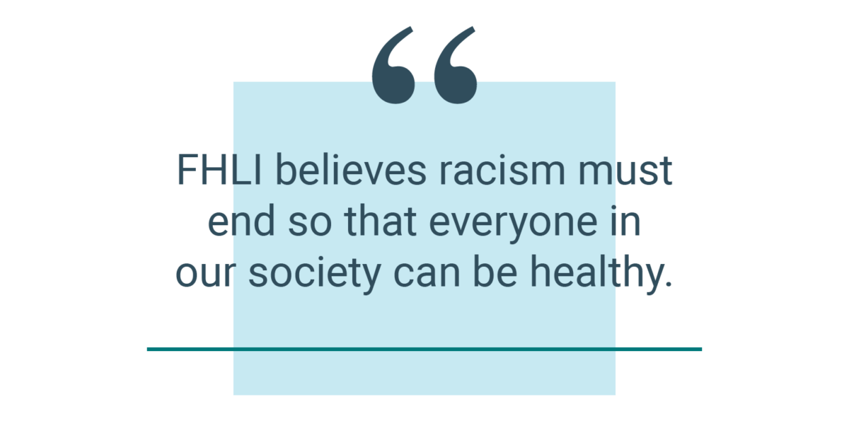 FHLI believes racism must end so that everyone in our society can be healthy