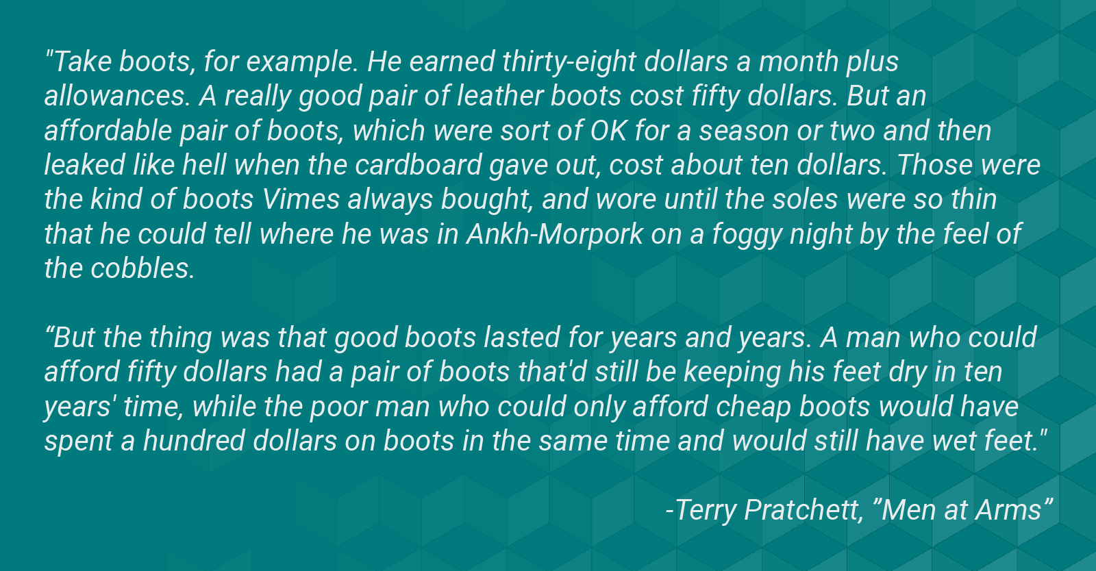 "Image with a quote from Terry Pratchett novel ""Men at Arms."" Quote reads, ""Take boots, for example. He earned thirty-eight dollars a month plus allowances. A really good pair of leather boots cost fifty dollars. But an affordable pair of boots, which were sort of OK for a season or two and then leaked like hell when the cardboard gave out, cost about ten dollars. Those were the kind of boots Vimes always bought, and wore until the soles were so thin that he could tell where he was in Ankh-Morpork on a foggy night by the feel of the cobbles. But the thing was that good boots lasted for years and years. A man who could afford fifty dollars had a pair of boots that'd still be keeping his feet dry in ten years' time, while the poor man who could only afford cheap boots would have spent a hundred dollars on boots in the same time and would still have wet feet."""