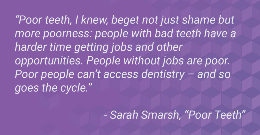 "Quote from a Sarah Smarsh essay, ""Poor Teeth."" Quote reads, ""Poor teeth, I knew, beget not just shame but more poorness: people with bad teeth have a harder time getting jobs and other opportunities. People without jobs are poor. Poor people can't access dentistry – and so goes the cycle."""