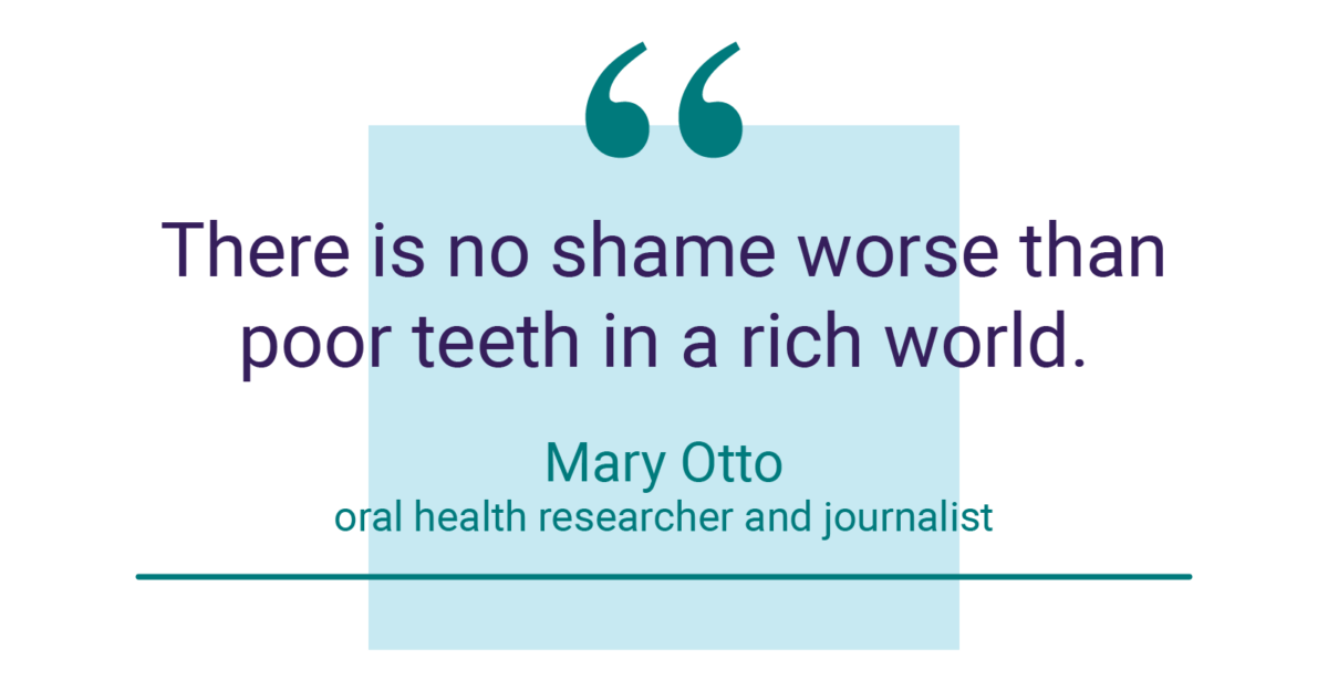 """""""There is no shame worse than poor teeth in a rich world."""" - Mary Otto, oral health researcher and journalist"""